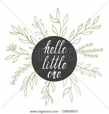 Hello Little One concept with hand drawn text and floral elements. Vector hand drawn illustration.