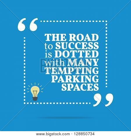 Inspirational Motivational Quote. The Road To Success Is Dotted With Many Tempting Parking Spaces.