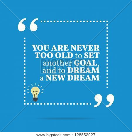 Inspirational Motivational Quote. You Are Never Too Old To Set Another Goal, And To Dream A New Drea