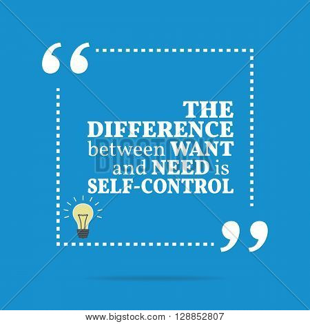 Inspirational Motivational Quote. The Difference Between Want And Need Is Self-control.
