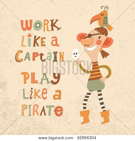 Work like a captain, play like a pirate. Sweet inspirational card with lovely pirate with parrot in bright colors. Cute funny pirate in vector