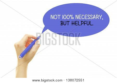 Woman hand writing NOT 100% NECESSARY, BUT HELPFUL with a marker isolated on white.