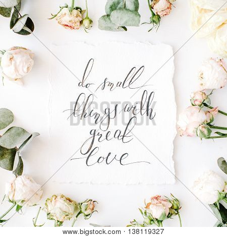 inspirational quote do small things with great love written in calligraphy style on paper with pink roses and eucalyptus branches on white background. flat lay top view