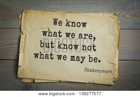 English writer and dramatist William Shakespeare quote. We know what we are, but know not what we may be.