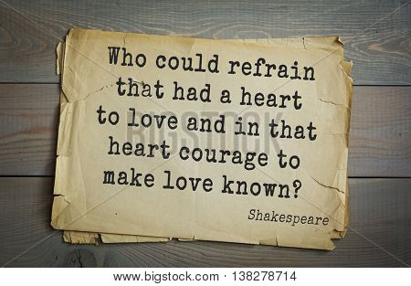 English writer and dramatist William Shakespeare quote. Who could refrain that had a heart to love and in that heart courage to make love known?