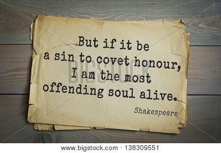 English writer and dramatist William Shakespeare quote. But if it be a sin to covet honour, I am the most offending soul alive.