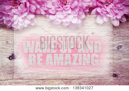 pink flowers on wooden with word Wake up and be amazing