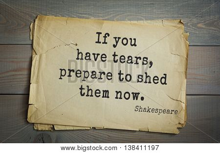 English writer and dramatist William Shakespeare quote. If you have tears, prepare to shed them now.