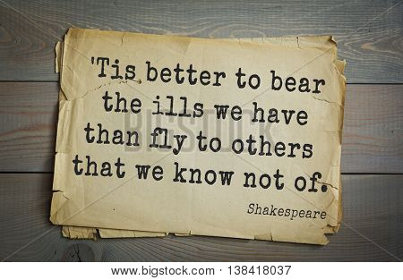 English writer and dramatist William Shakespeare quote. Tis better to bear the ills we have than fly to others that we know not of.