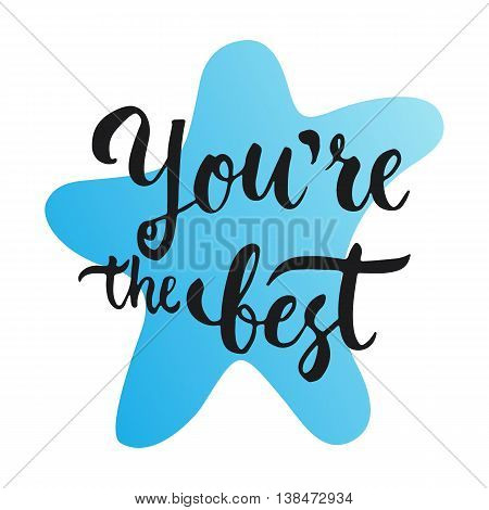 You are the Best - hand drawn lettering phrase, isolated on the white background. Fun brush ink text inscription for photo overlays, typography greeting card or print, flyer, poster design.