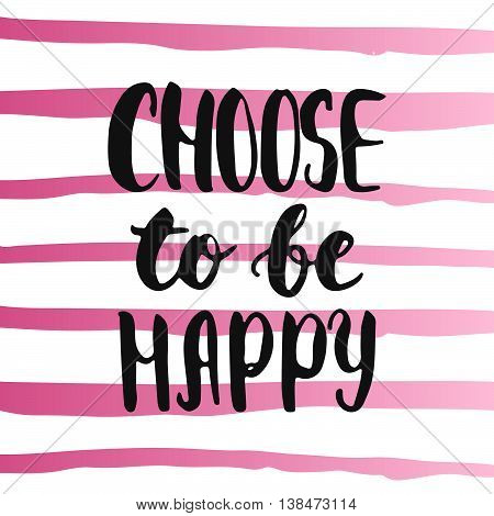 Choose to be happy - hand drawn lettering phrase, isolated on the white background. Fun brush ink inscription for photo overlays, typography greeting card or t-shirt print, flyer, poster design.