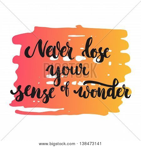Never lose your sense of wonder - hand drawn lettering phrase, isolated on the white background. Fun brush ink inscription for photo overlays, typography greeting card or print, flyer, poster design
