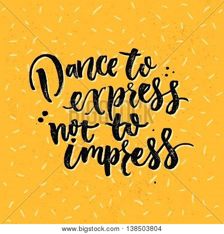 Dance to express, not to impress. Motivation saying about dancing. Vector lettering on yellow background. Wall art decoration for dancer classes