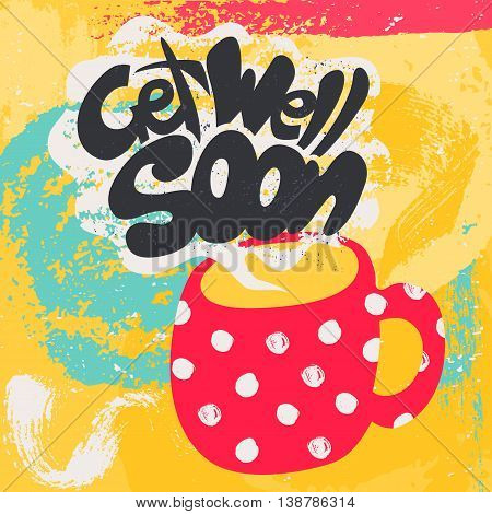 Get Well Soon Decorative Card. Hand drawn poster with polka dot red mug of warm tea and handwritten phrase in the grungy cloud of steam. Creative colorful trendy textured background.
