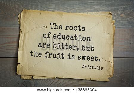 Ancient greek philosopher Aristotle quote.  The roots of education are bitter, but the fruit is sweet.