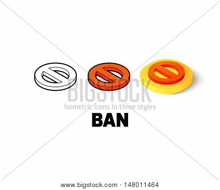 Ban icon, vector symbol in flat, outline and isometric style