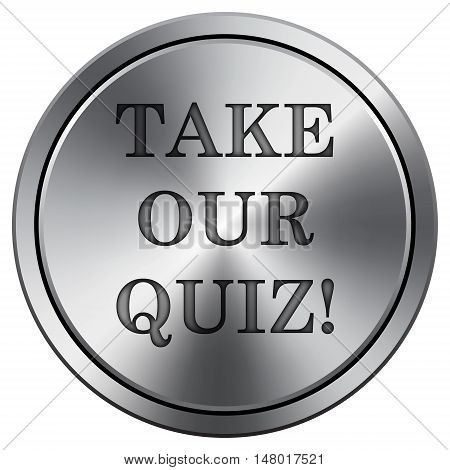 Take Our Quiz Icon. Round Icon Imitating Metal.