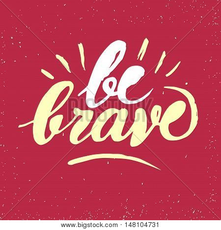 Hand drawn brush lettering with motivation phrase Be brave. Beautiful textured calligraphy on grungy background for your design.