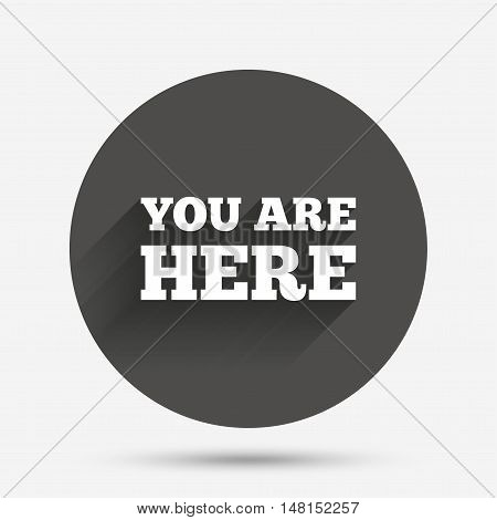 You are here sign icon. Info text symbol for your location. Circle flat button with shadow. Vector