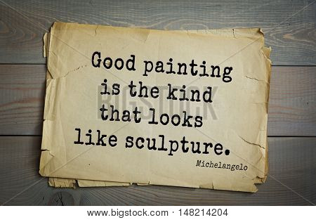 TOP-30. Aphorism by Michelangelo - Italian sculptor, painter, architect, poet, thinker.Good painting is the kind that looks like sculpture.