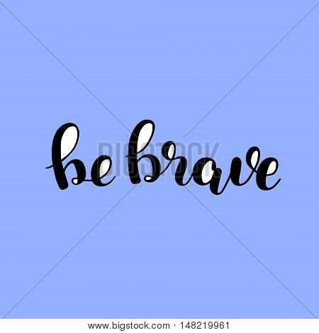 Be brave. Brush hand lettering. Inspiring quote. Motivating modern calligraphy. Can be used for photo overlays, posters, holiday clothes, cards and more.