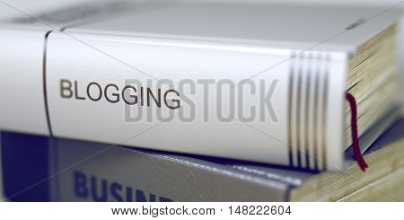 Blogging - Book Title on the Spine. Closeup View. Stack of Business Books. Toned Image. Selective focus. 3D Rendering.