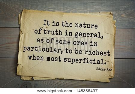 TOP-30. Aphorism by Edgar Allan Poe (1809 - 1849) - American writer, poet.  It is the nature of truth in general, as of some ores in particular, to be richest when most superficial.