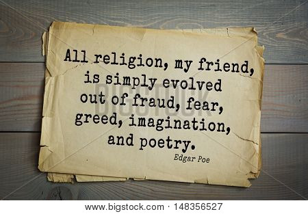 TOP-30. Aphorism by Edgar Allan Poe (1809 - 1849) - American writer, poet, essayist, literary critic.   All religion, my friend, is simply evolved out of fraud, fear, greed, imagination, and poetry.