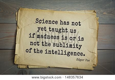 TOP-30. Aphorism by Edgar Allan Poe (1809 - 1849) - American writer, poet, essayist, literary critic  Science has not yet taught us if madness is or is not the sublimity of the intelligence.
