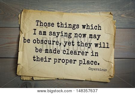 TOP-20. Aphorism by Nicolaus Copernicus (1473 - 1543) - Polish astronomer, mathematician. Those things which I am saying now may be obscure, yet they will be made clearer in their proper place.