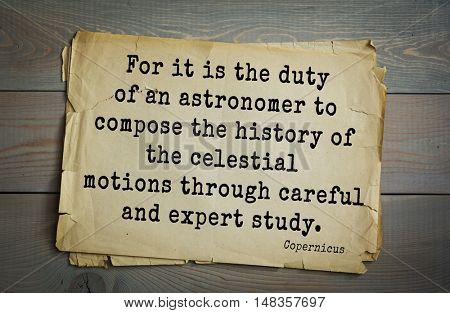 TOP-20. Aphorism by Nicolaus Copernicus (1473 - 1543) - Polish astronomer.  For it is the duty of an astronomer to compose the history of the celestial motions through careful and expert study.