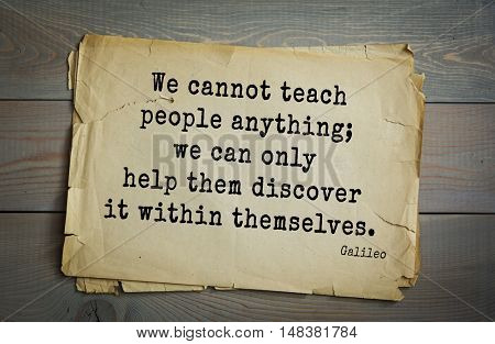 TOP-20. Aphorism by Galileo Galilei - Italian physicist, engineer, astronomer, philosopher and mathematician. We cannot teach people anything; we can only help them discover it within themselves.