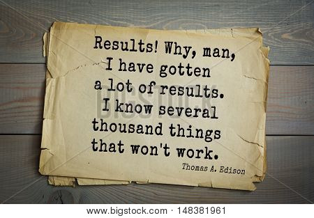 TOP-40. Aphorism by Thomas Edison (1847-1931) - American inventor and businessman.Results! Why, man, I have gotten a lot of results. I know several thousand things that won't work.