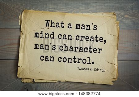 TOP-40. Aphorism by Thomas Edison (1847-1931) - American inventor and businessman.What a man's mind can create, man's character can control.