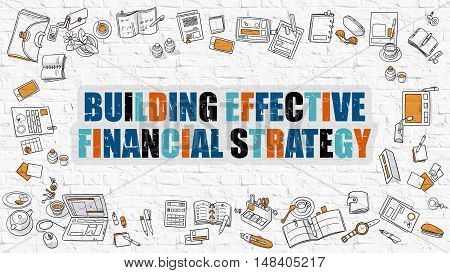 Building Effective Financial Strategy. Multicolor Inscription on White Brick Wall with Doodle Icons Around. Modern Style Illustration. Building Effective Financial Strategy Business Concept.