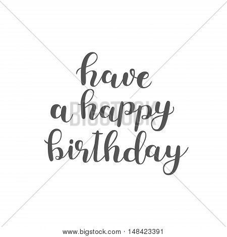 Have a happy birthday. Brush hand lettering. Inspiring quote. Motivating modern calligraphy. Can be used for photo overlays, posters, holiday clothes, cards and more.