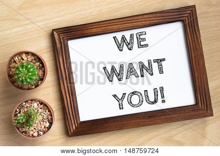 we want you, text message on wood frame board on wood table / business concept / Top view