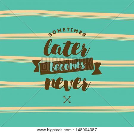 Sometimes later becomes never. Anti procrastination, inspirational quote, motivation. Typography for poster, invitation, greeting card or t-shirt. Vector lettering, inscription design. Text background