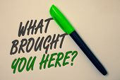 Handwriting Text Writing What Brought You Here Question. Concept Meaning Ambition Can Be Obtain By D poster