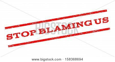 Stop Blaming Us watermark stamp. Text tag between parallel lines with grunge design style. Rubber seal stamp with dust texture. Vector red color ink imprint on a white background.