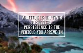 Inspirational Life Quote - Ambition Is The Path Of To Success. Persistence Is You Vehicle You Arrive poster