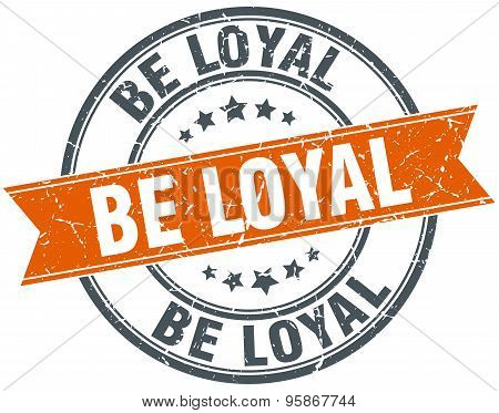 Be Loyal Round Orange Grungy Vintage Isolated Stamp