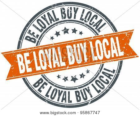 Be Loyal Buy Local Round Orange Grungy Vintage Isolated Stamp