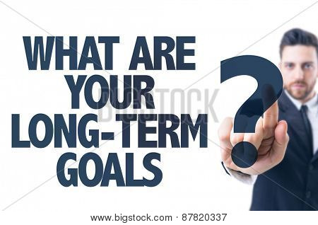 Business man pointing the text: What Are Your Long-Term Goals?