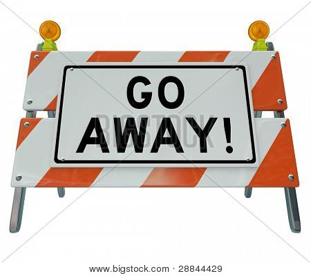 A road barrier reading Go Away tells you to stay back due to an area being closed or unwelcoming to your arrival and rejecting you