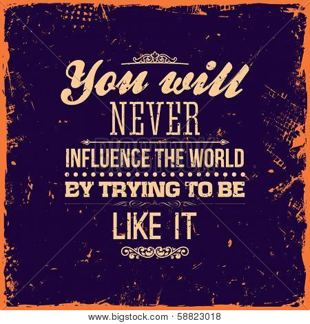 "Quote Typographical Background, vector design. Vintage Textured Background for Retro Placards. ""You will never influence the world by trying to be like it"""