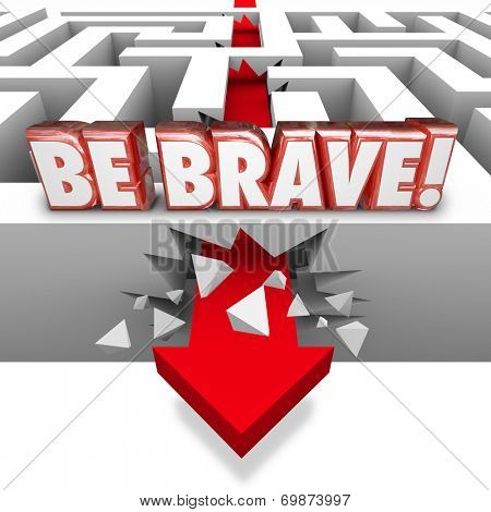 Be Brave word in red 3d letters over arrow crashing through maze wall illustrating confidence, courage, daring and bold action