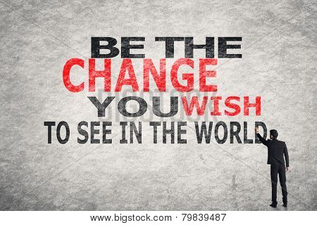 Asian businessman write text on wall, Be The Change You Wish to See in the World
