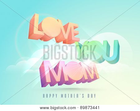 3D colorful text Love You Mom on shiny cloudy sky background for Happy Mother's Day celebration.