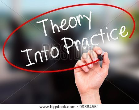 Man Hand writing Theory Into Practice with black marker on visual screen.